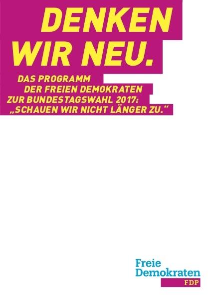 DENKEN WIR NEU - Bundestagswahlprogramm 2017 der Freien Demokraten